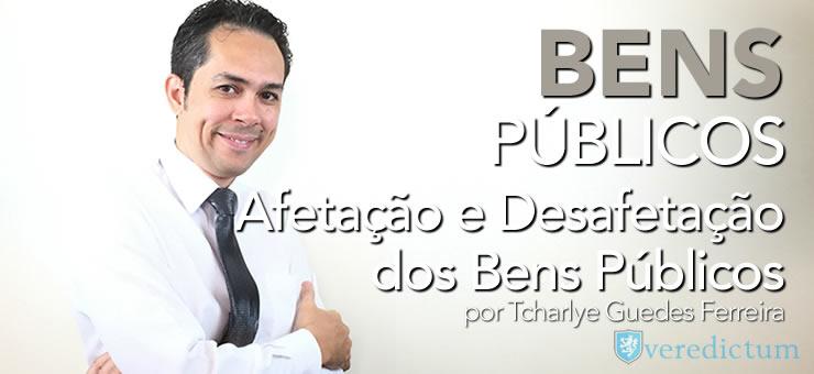 Afetação e Desafetação dos Bens Públicos - por Tcharlye Guedes Ferreira