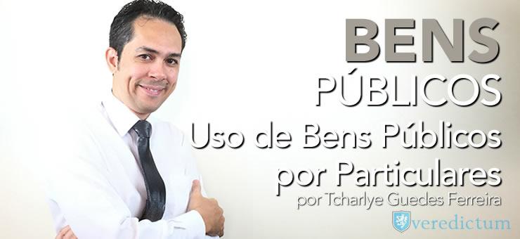 Uso de Bens Públicos por particulares - por Tcharlye Guedes Ferreira